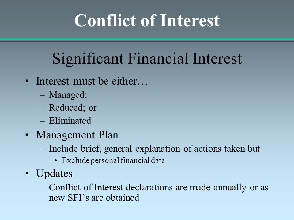 Interest must be either… –Managed; –Reduced; or –Eliminated Management Plan –Include brief, general explanation of actions taken but Exclude personal financial data Updates –Conflict of Interest declarations are made annually or as new SFI's are obtained Significant Financial Interest Conflict of Interest