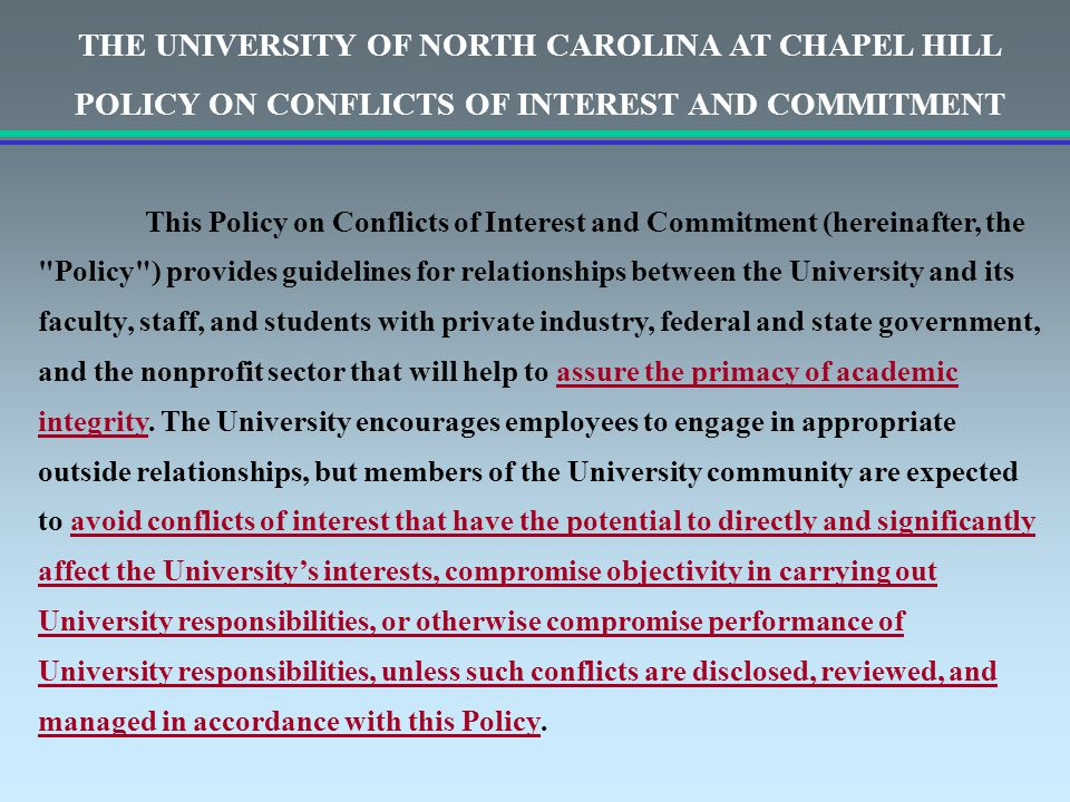 THE UNIVERSITY OF NORTH CAROLINA AT CHAPEL HILL POLICY ON CONFLICTS OF INTEREST AND COMMITMENT This Policy on Conflicts of Interest and Commitment (hereinafter, the Policy ) provides guidelines for relationships between the University and its faculty, staff, and students with private industry, federal and state government, and the nonprofit sector that will help to assure the primacy of academic integrity.