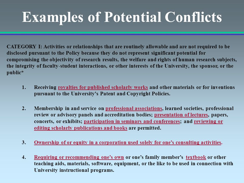 Examples of Potential Conflicts CATEGORY I: Activities or relationships that are routinely allowable and are not required to be disclosed pursuant to the Policy because they do not represent significant potential for compromising the objectivity of research results, the welfare and rights of human research subjects, the integrity of faculty-student interactions, or other interests of the University, the sponsor, or the public* 1.Receiving royalties for published scholarly works and other materials or for inventions pursuant to the University s Patent and Copyright Policies.