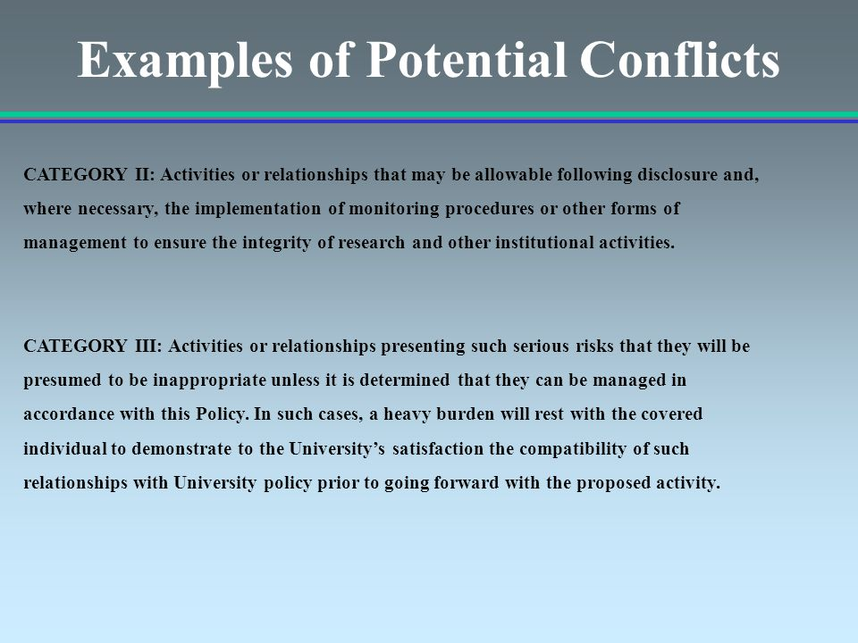 Examples of Potential Conflicts CATEGORY II: Activities or relationships that may be allowable following disclosure and, where necessary, the implementation of monitoring procedures or other forms of management to ensure the integrity of research and other institutional activities.