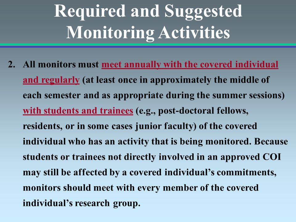 Required and Suggested Monitoring Activities 2.All monitors must meet annually with the covered individual and regularly (at least once in approximately the middle of each semester and as appropriate during the summer sessions) with students and trainees (e.g., post-doctoral fellows, residents, or in some cases junior faculty) of the covered individual who has an activity that is being monitored.
