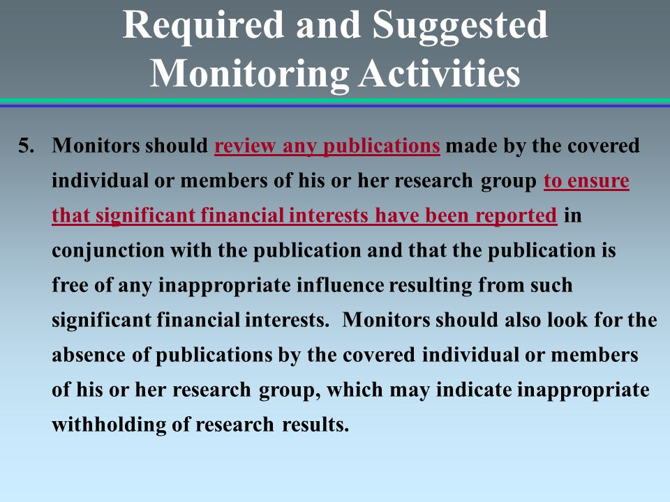 Required and Suggested Monitoring Activities 5.Monitors should review any publications made by the covered individual or members of his or her research group to ensure that significant financial interests have been reported in conjunction with the publication and that the publication is free of any inappropriate influence resulting from such significant financial interests.