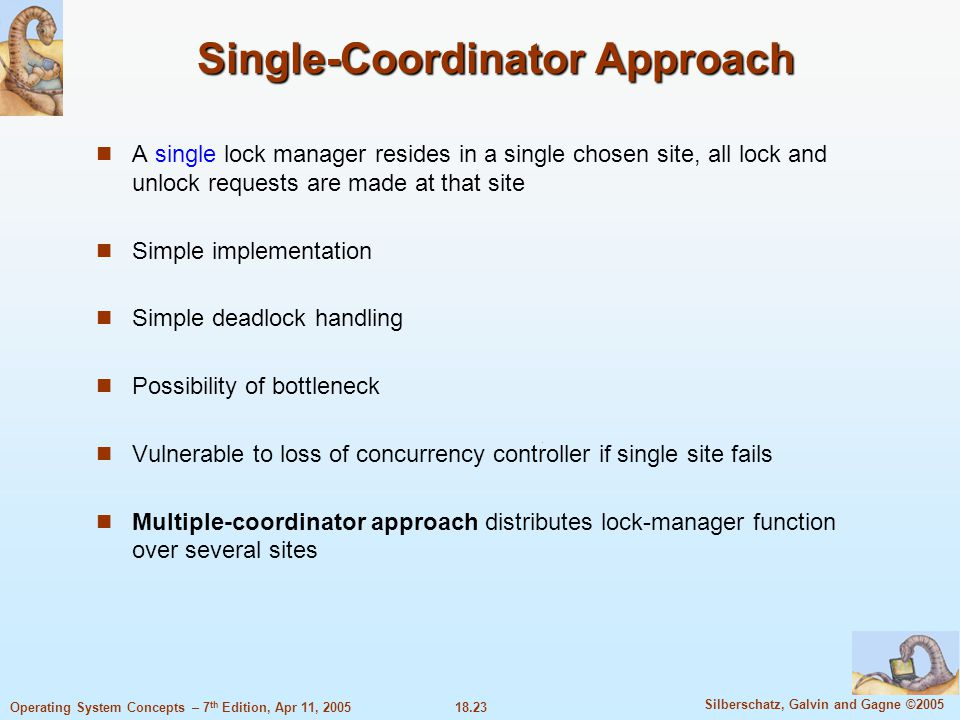 18.23 Silberschatz, Galvin and Gagne ©2005 Operating System Concepts – 7 th Edition, Apr 11, 2005 Single-Coordinator Approach A single lock manager re