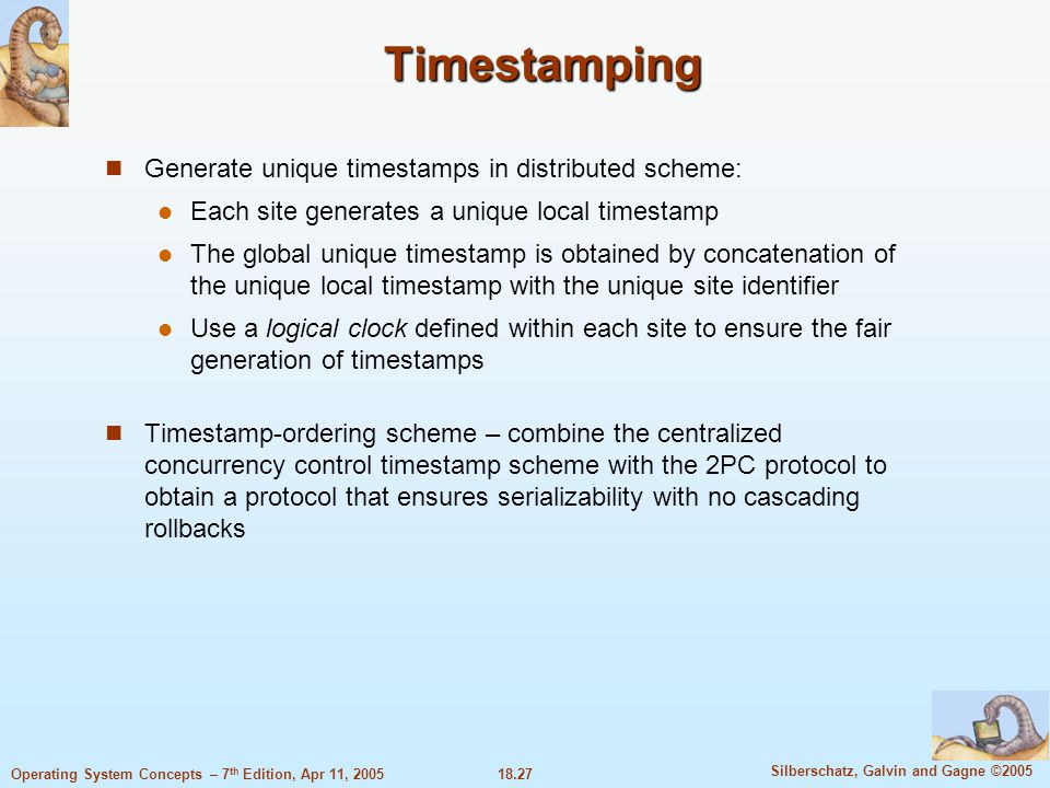 18.27 Silberschatz, Galvin and Gagne ©2005 Operating System Concepts – 7 th Edition, Apr 11, 2005 Timestamping Generate unique timestamps in distribut