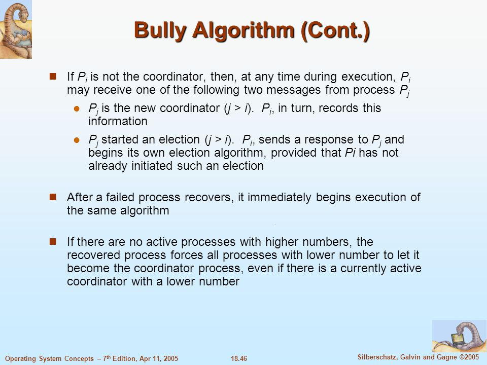 18.46 Silberschatz, Galvin and Gagne ©2005 Operating System Concepts – 7 th Edition, Apr 11, 2005 Bully Algorithm (Cont.) If P i is not the coordinato