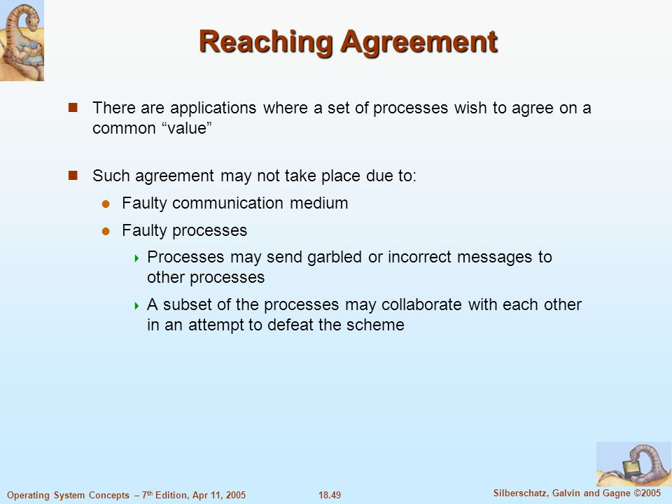 18.49 Silberschatz, Galvin and Gagne ©2005 Operating System Concepts – 7 th Edition, Apr 11, 2005 Reaching Agreement There are applications where a se