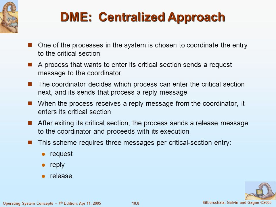 18.8 Silberschatz, Galvin and Gagne ©2005 Operating System Concepts – 7 th Edition, Apr 11, 2005 DME: Centralized Approach One of the processes in the