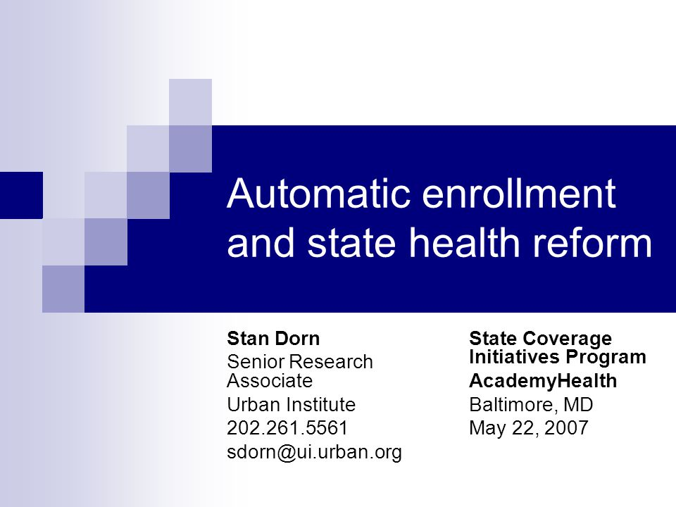 Automatic enrollment and state health reform Stan Dorn Senior Research Associate Urban Institute 202.261.5561 sdorn@ui.urban.org State Coverage Initiatives Program AcademyHealth Baltimore, MD May 22, 2007