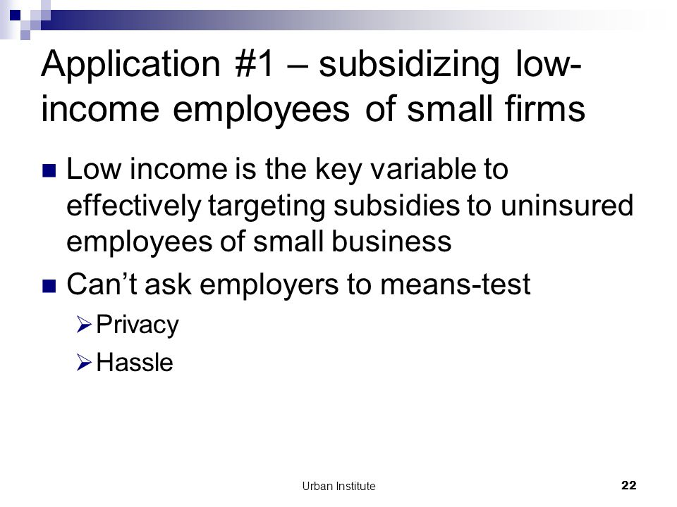 Urban Institute22 Application #1 – subsidizing low- income employees of small firms Low income is the key variable to effectively targeting subsidies to uninsured employees of small business Can't ask employers to means-test  Privacy  Hassle