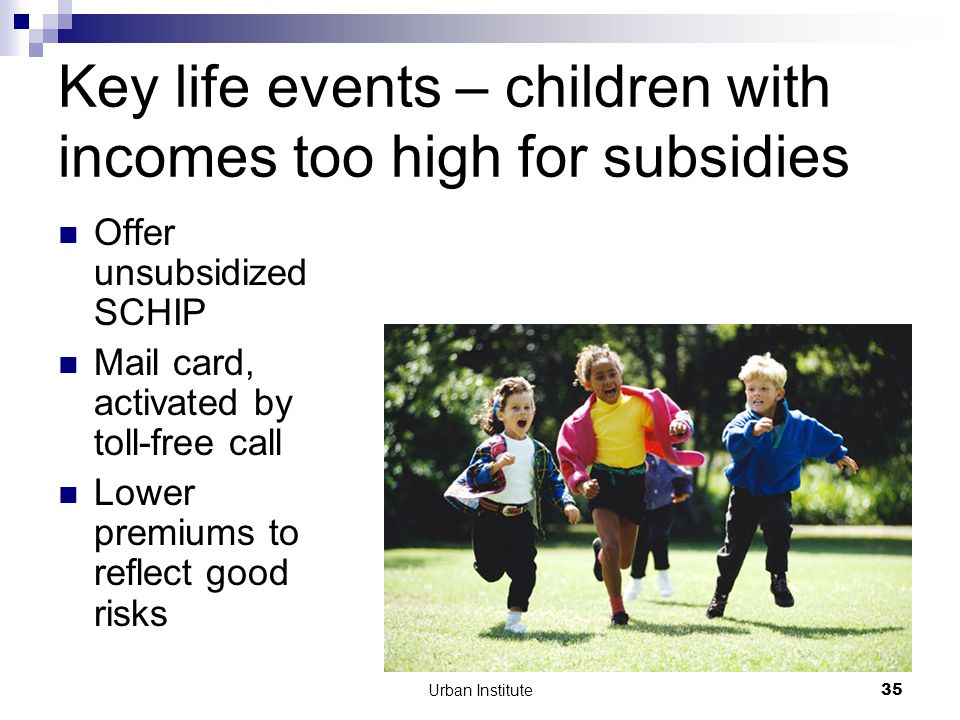 Urban Institute35 Key life events – children with incomes too high for subsidies Offer unsubsidized SCHIP Mail card, activated by toll-free call Lower premiums to reflect good risks