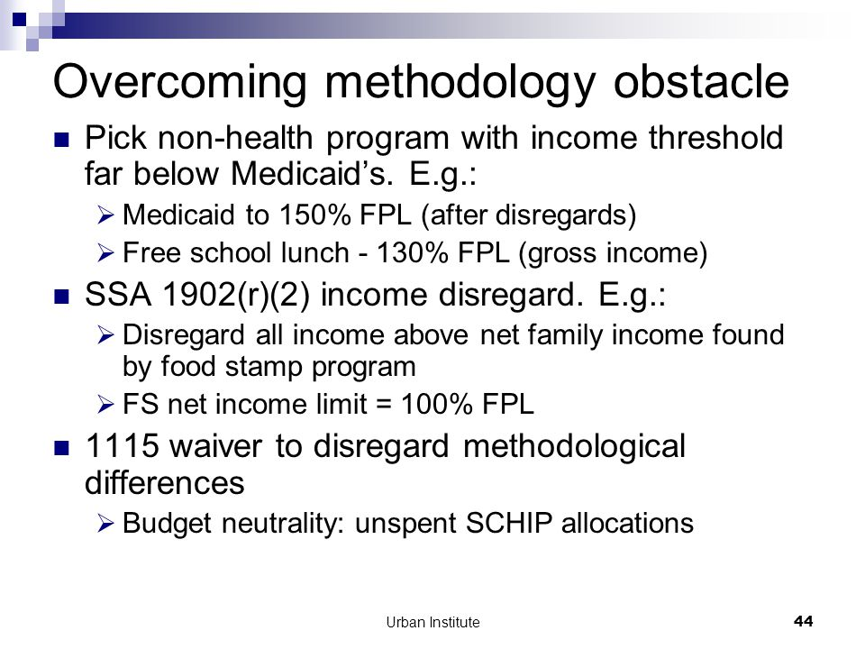 Urban Institute44 Overcoming methodology obstacle Pick non-health program with income threshold far below Medicaid's.