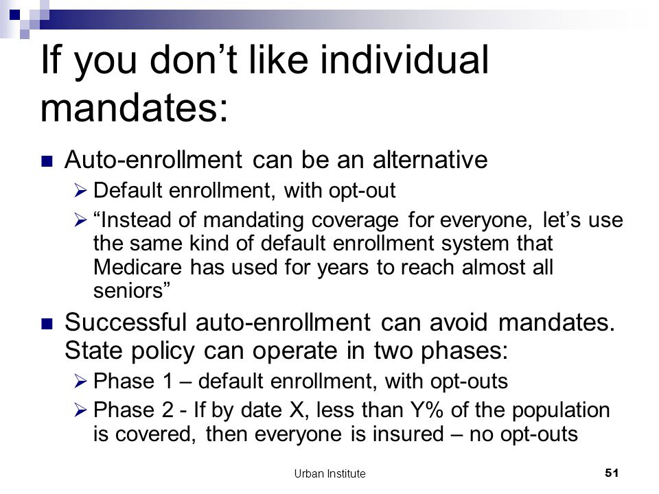 Urban Institute51 If you don't like individual mandates: Auto-enrollment can be an alternative  Default enrollment, with opt-out  Instead of mandating coverage for everyone, let's use the same kind of default enrollment system that Medicare has used for years to reach almost all seniors Successful auto-enrollment can avoid mandates.