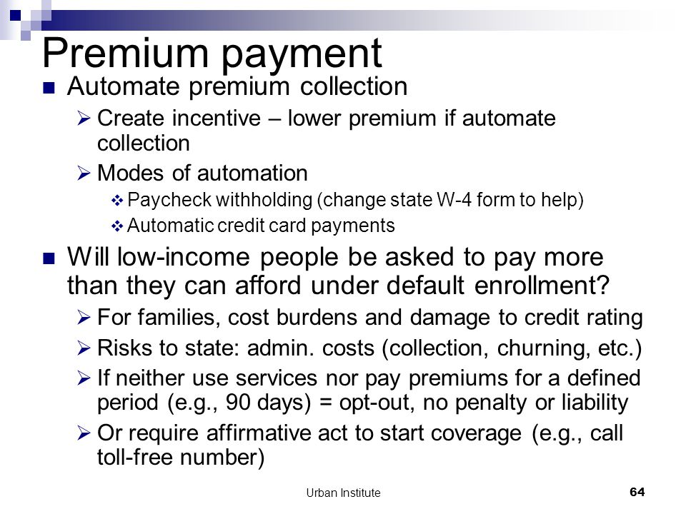 Urban Institute64 Premium payment Automate premium collection  Create incentive – lower premium if automate collection  Modes of automation  Paycheck withholding (change state W-4 form to help)  Automatic credit card payments Will low-income people be asked to pay more than they can afford under default enrollment.