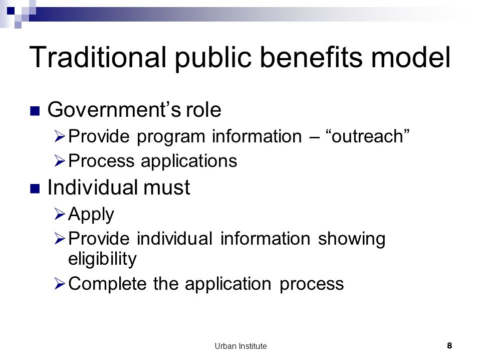 Urban Institute8 Traditional public benefits model Government's role  Provide program information – outreach  Process applications Individual must  Apply  Provide individual information showing eligibility  Complete the application process