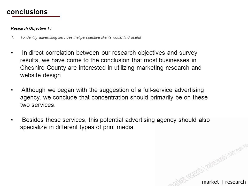 conclusions Research Objective 1 : 1.To identify advertising services that perspective clients would find useful In direct correlation between our research objectives and survey results, we have come to the conclusion that most businesses in Cheshire County are interested in utilizing marketing research and website design.