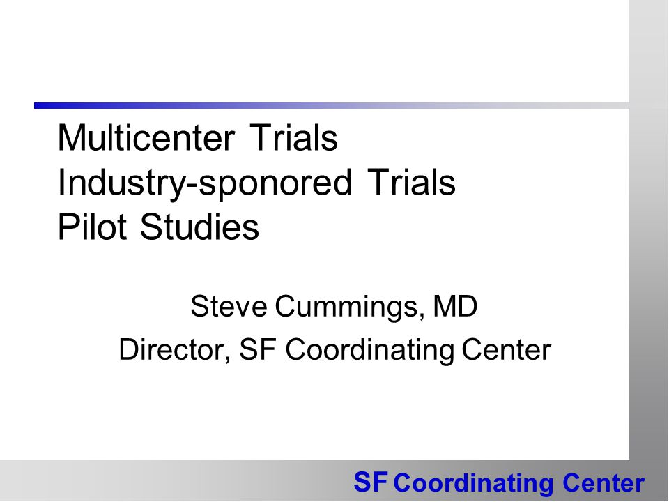 SF Coordinating Center Multicenter Trials Industry-sponored Trials Pilot Studies Steve Cummings, MD Director, SF Coordinating Center
