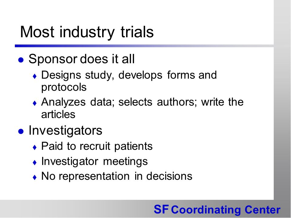 SF Coordinating Center Most industry trials Sponsor does it all  Designs study, develops forms and protocols  Analyzes data; selects authors; write the articles Investigators  Paid to recruit patients  Investigator meetings  No representation in decisions