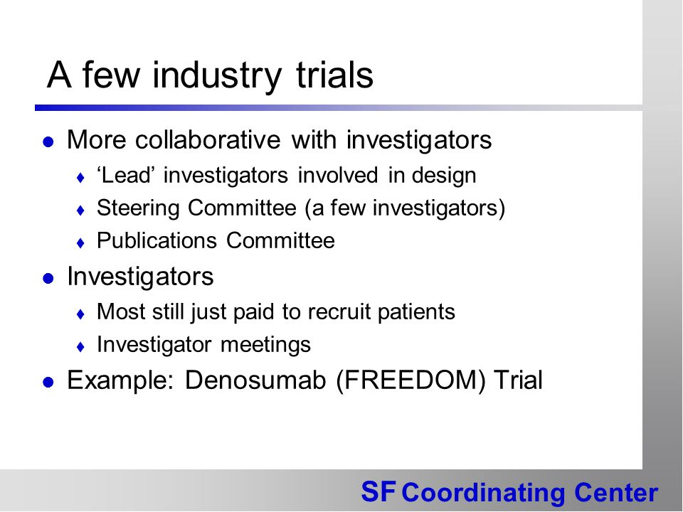 SF Coordinating Center A few industry trials More collaborative with investigators  'Lead' investigators involved in design  Steering Committee (a few investigators)  Publications Committee Investigators  Most still just paid to recruit patients  Investigator meetings Example: Denosumab (FREEDOM) Trial