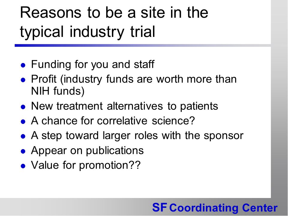 SF Coordinating Center Reasons to be a site in the typical industry trial Funding for you and staff Profit (industry funds are worth more than NIH fun