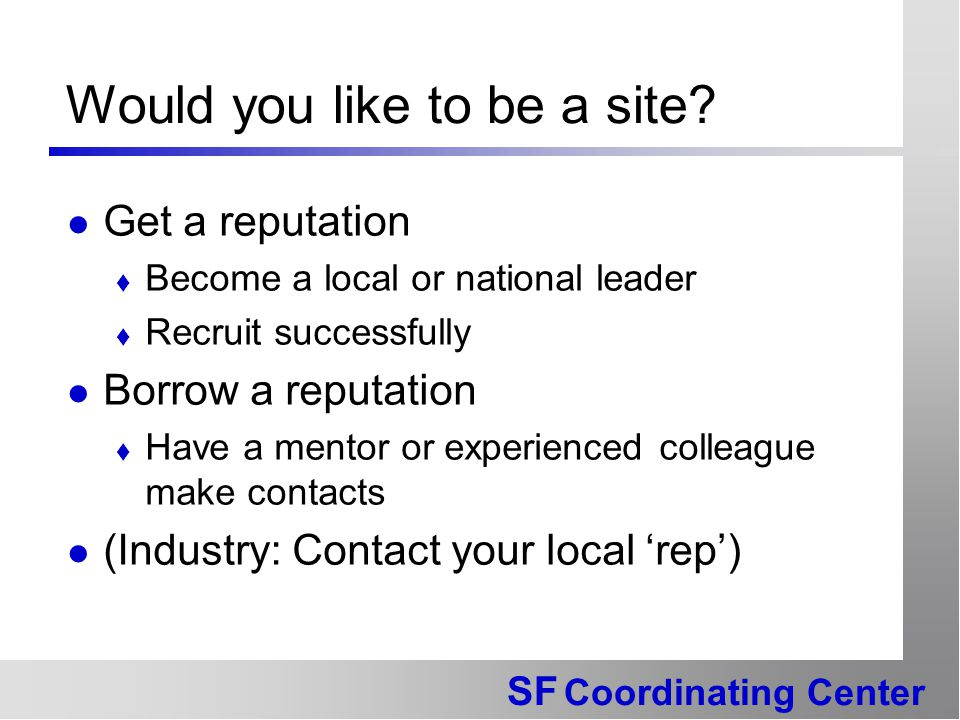 SF Coordinating Center Would you like to be a site? Get a reputation  Become a local or national leader  Recruit successfully Borrow a reputation 
