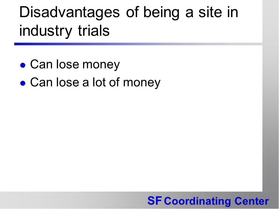 SF Coordinating Center Disadvantages of being a site in industry trials Can lose money Can lose a lot of money