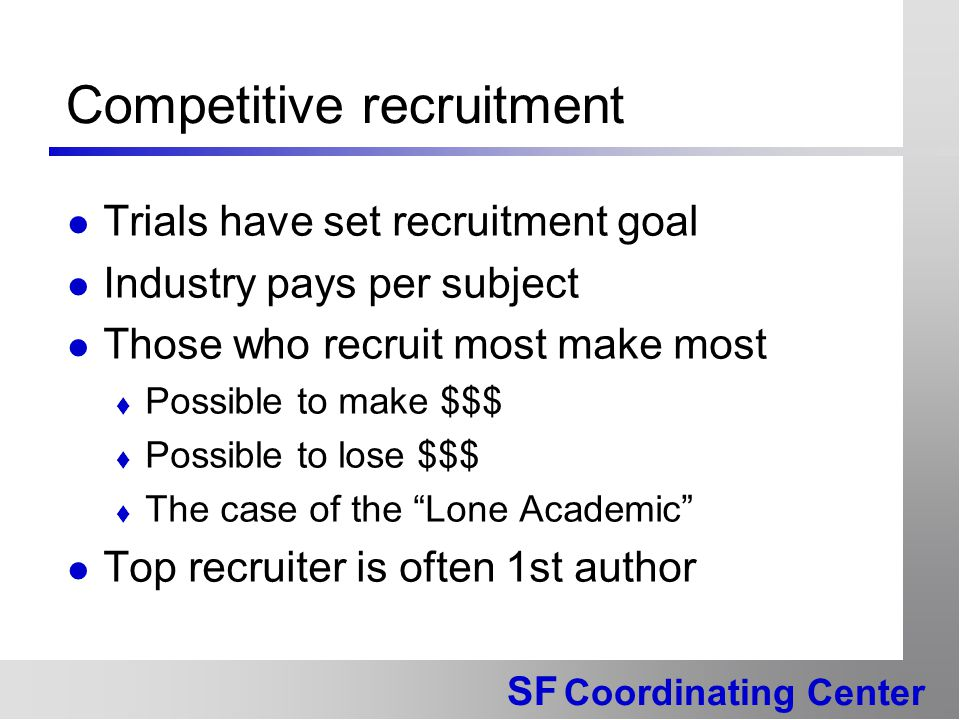 SF Coordinating Center Competitive recruitment Trials have set recruitment goal Industry pays per subject Those who recruit most make most  Possible