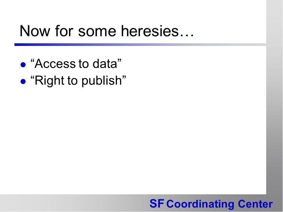 SF Coordinating Center Now for some heresies… Access to data Right to publish