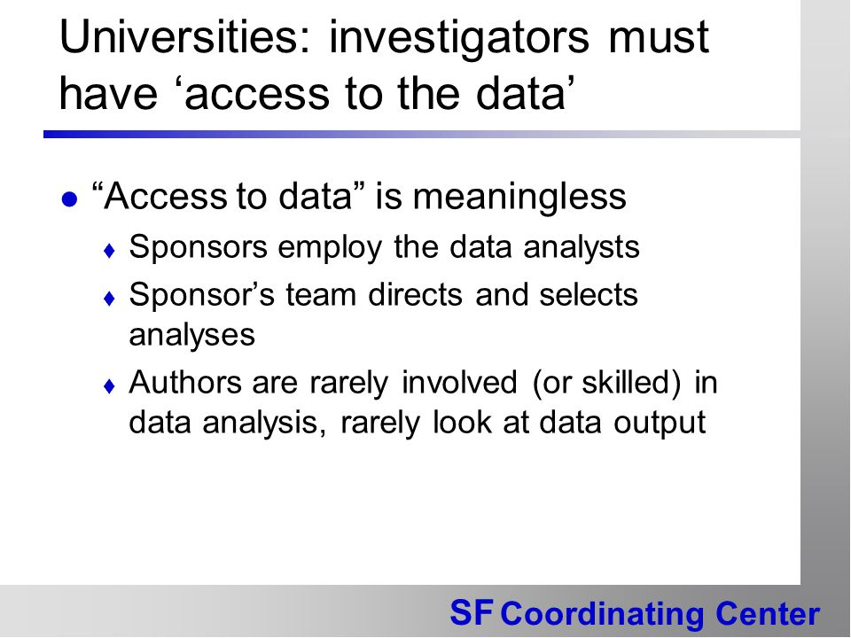 SF Coordinating Center Universities: investigators must have 'access to the data' Access to data is meaningless  Sponsors employ the data analysts  Sponsor's team directs and selects analyses  Authors are rarely involved (or skilled) in data analysis, rarely look at data output