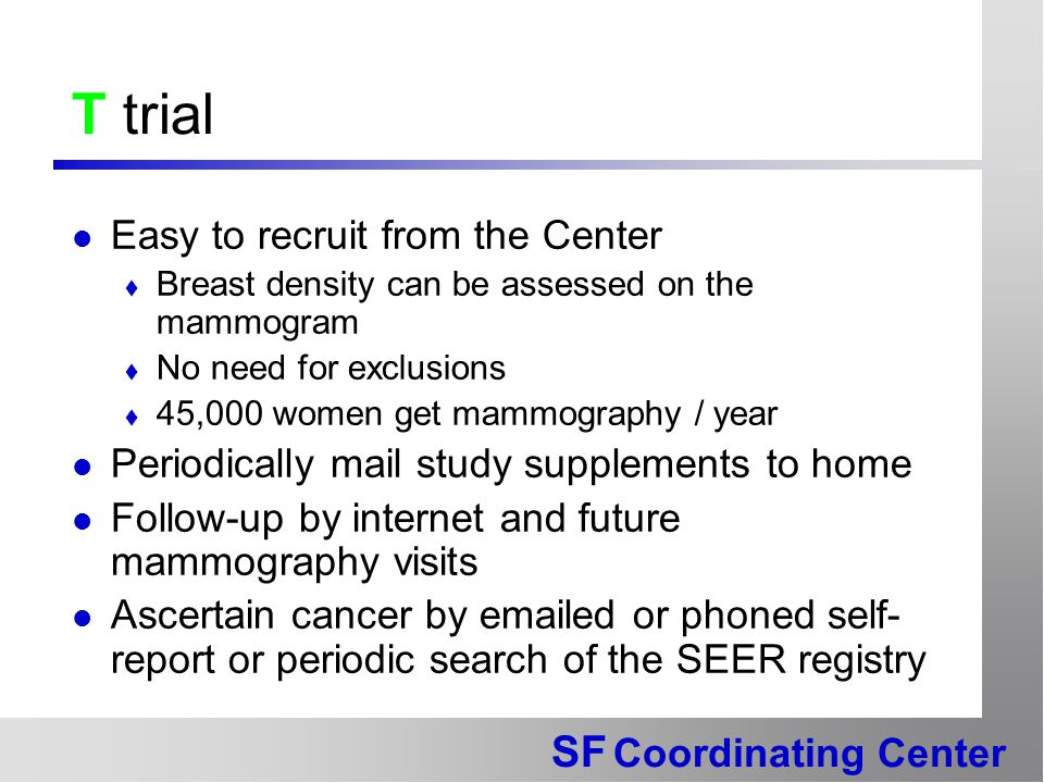SF Coordinating Center T trial Easy to recruit from the Center  Breast density can be assessed on the mammogram  No need for exclusions  45,000 women get mammography / year Periodically mail study supplements to home Follow-up by internet and future mammography visits Ascertain cancer by emailed or phoned self- report or periodic search of the SEER registry