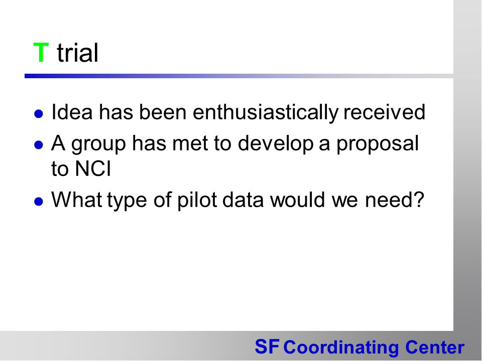 SF Coordinating Center T trial Idea has been enthusiastically received A group has met to develop a proposal to NCI What type of pilot data would we need?