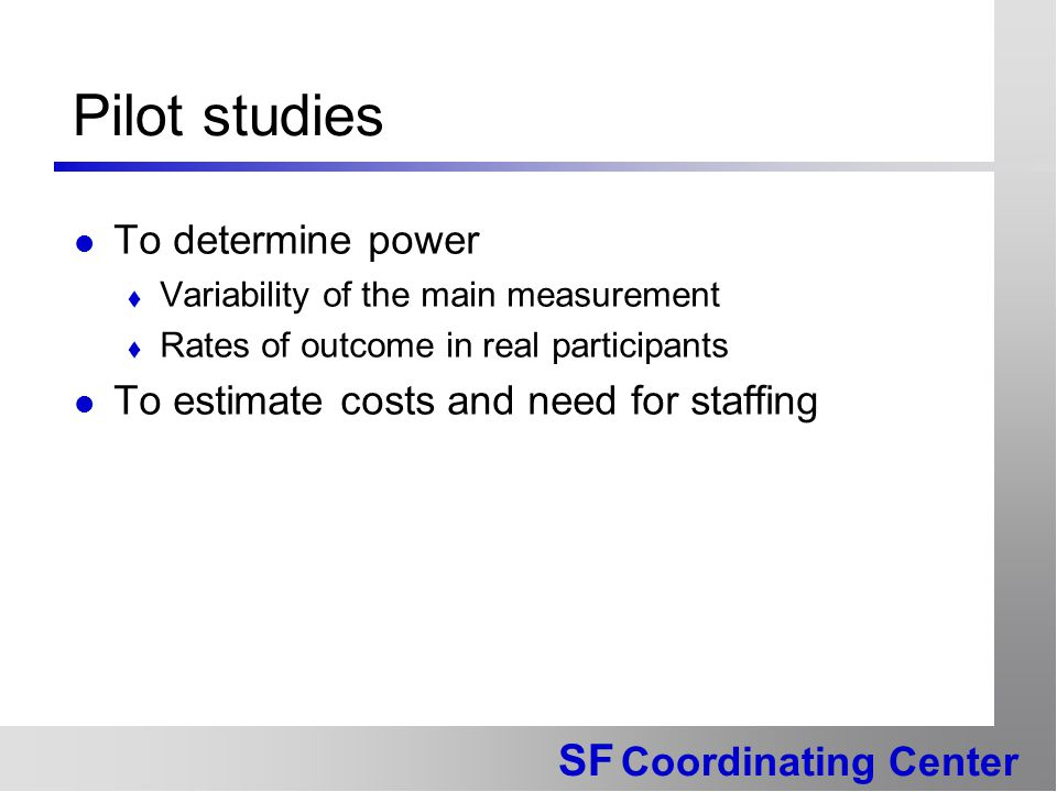 SF Coordinating Center Pilot studies To determine power  Variability of the main measurement  Rates of outcome in real participants To estimate cost