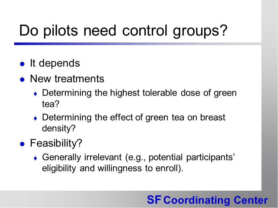 SF Coordinating Center Do pilots need control groups? It depends New treatments  Determining the highest tolerable dose of green tea?  Determining t