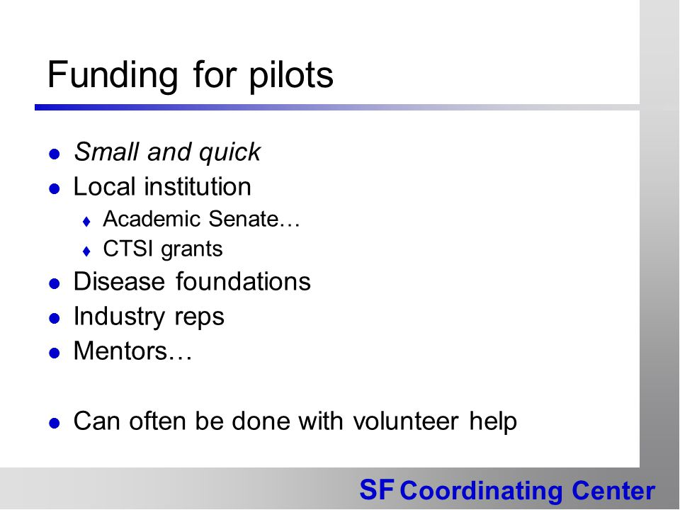 SF Coordinating Center Funding for pilots Small and quick Local institution  Academic Senate…  CTSI grants Disease foundations Industry reps Mentors