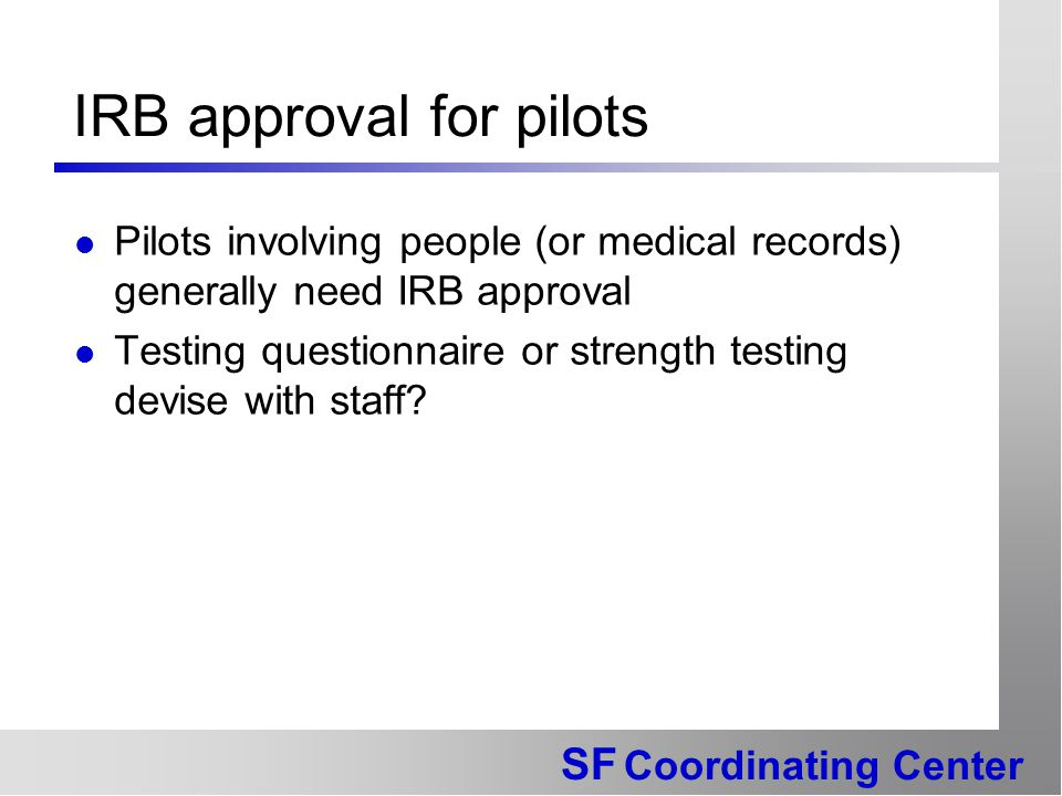 SF Coordinating Center IRB approval for pilots Pilots involving people (or medical records) generally need IRB approval Testing questionnaire or stren