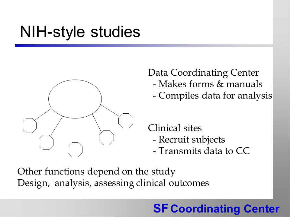 SF Coordinating Center NIH-style studies Data Coordinating Center - Makes forms & manuals - Compiles data for analysis Clinical sites - Recruit subjects - Transmits data to CC Other functions depend on the study Design, analysis, assessing clinical outcomes