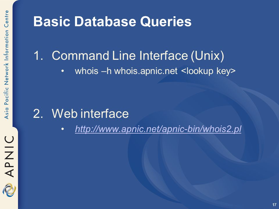 17 Basic Database Queries 1.Command Line Interface (Unix) whois –h whois.apnic.net 2.Web interface http://www.apnic.net/apnic-bin/whois2.pl