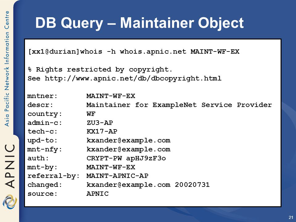 21 DB Query – Maintainer Object [xx1@durian]whois -h whois.apnic.net MAINT-WF-EX % Rights restricted by copyright.