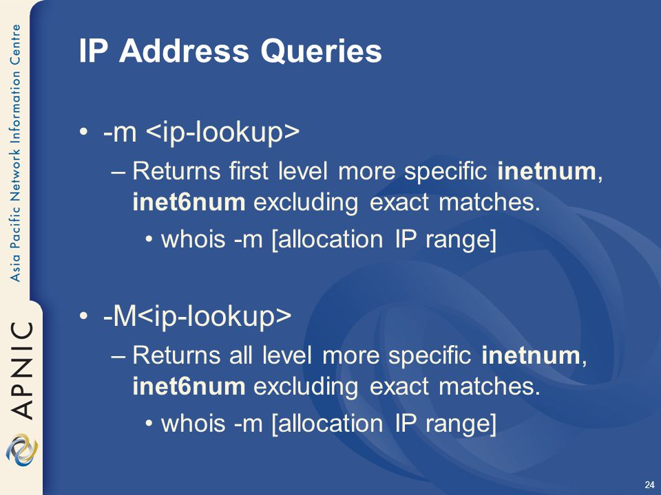 24 IP Address Queries -m –Returns first level more specific inetnum, inet6num excluding exact matches.