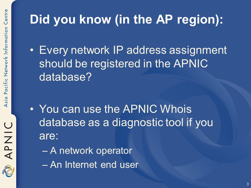 3 Did you know (in the AP region): Every network IP address assignment should be registered in the APNIC database.