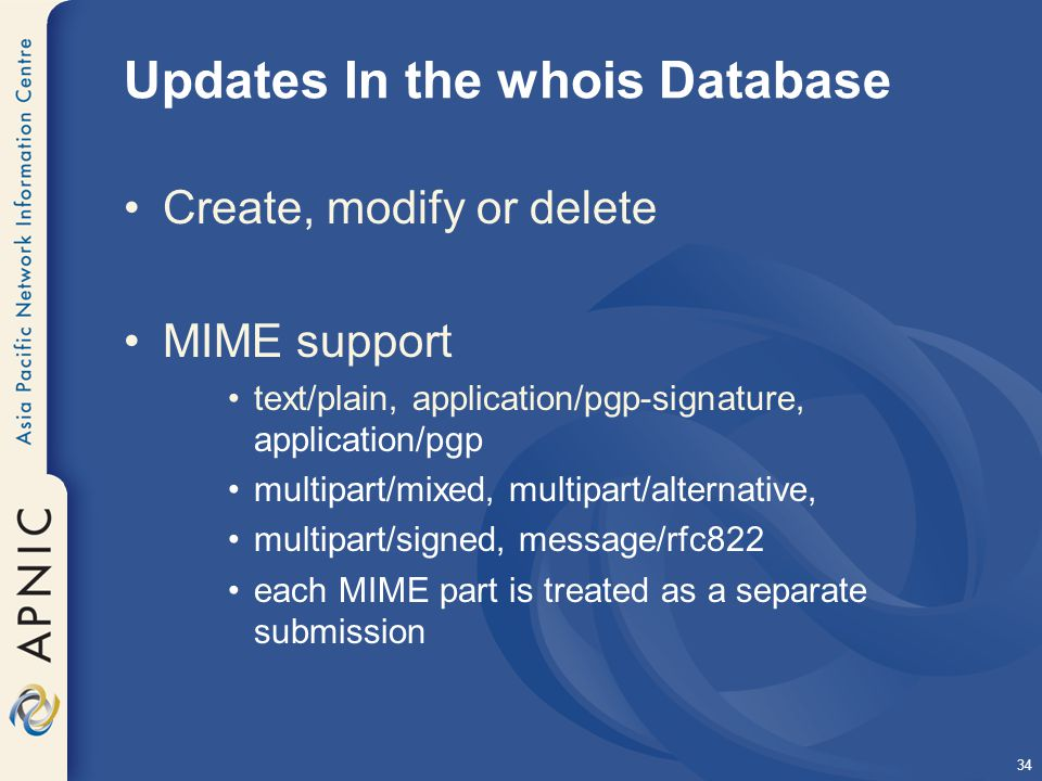 34 Updates In the whois Database Create, modify or delete MIME support text/plain, application/pgp-signature, application/pgp multipart/mixed, multipart/alternative, multipart/signed, message/rfc822 each MIME part is treated as a separate submission