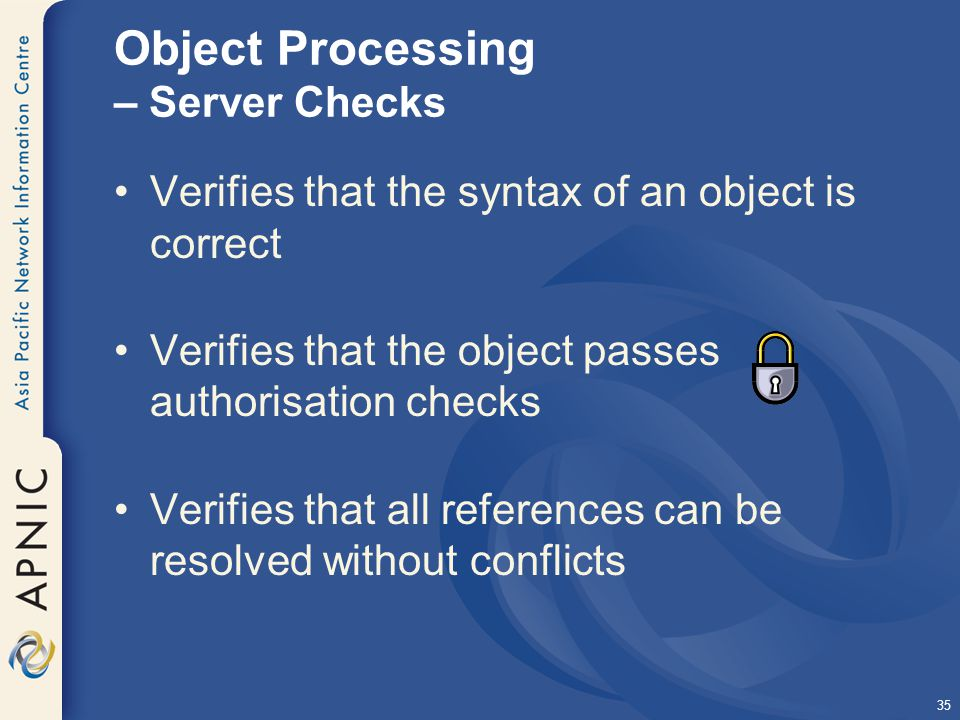 35 Object Processing – Server Checks Verifies that the syntax of an object is correct Verifies that the object passes authorisation checks Verifies that all references can be resolved without conflicts