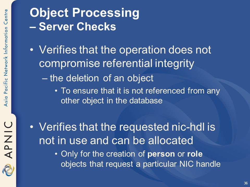 36 Object Processing – Server Checks Verifies that the operation does not compromise referential integrity –the deletion of an object To ensure that it is not referenced from any other object in the database Verifies that the requested nic-hdl is not in use and can be allocated Only for the creation of person or role objects that request a particular NIC handle