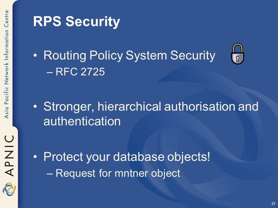 37 RPS Security Routing Policy System Security –RFC 2725 Stronger, hierarchical authorisation and authentication Protect your database objects.