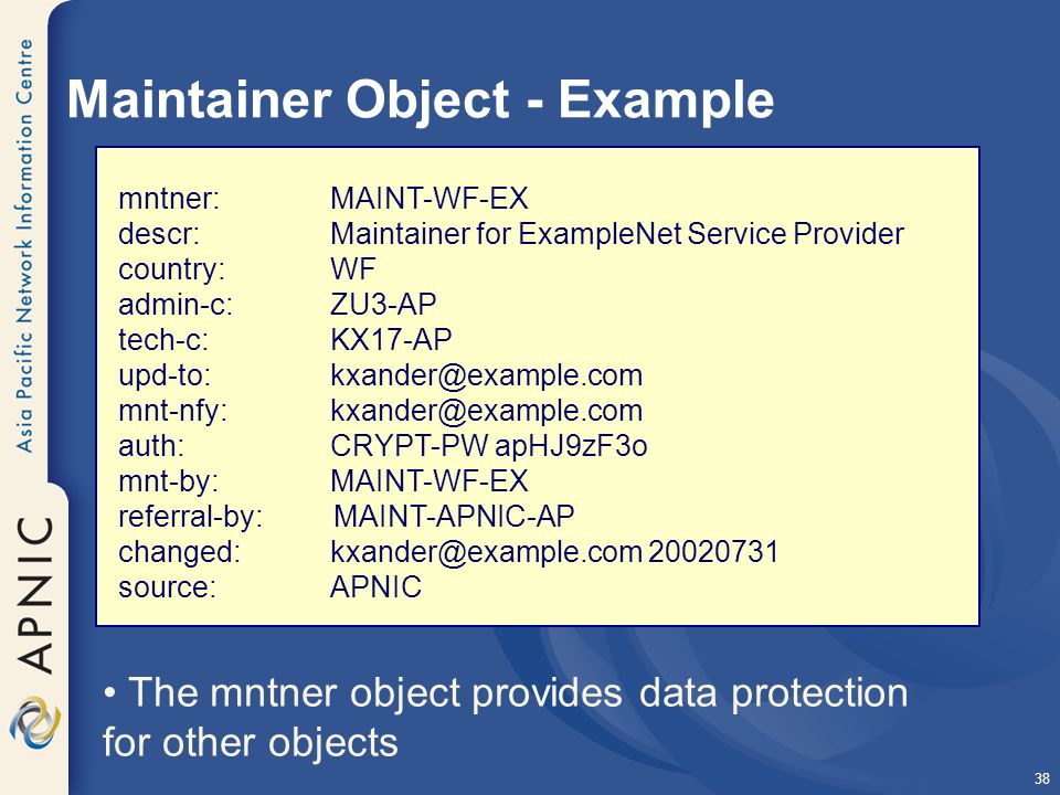 38 Maintainer Object - Example mntner:MAINT-WF-EX descr: Maintainer for ExampleNet Service Provider country: WF admin-c: ZU3-AP tech-c: KX17-AP upd-to: kxander@example.com mnt-nfy: kxander@example.com auth: CRYPT-PW apHJ9zF3o mnt-by: MAINT-WF-EX referral-by: MAINT-APNIC-AP changed: kxander@example.com 20020731 source: APNIC The mntner object provides data protection for other objects