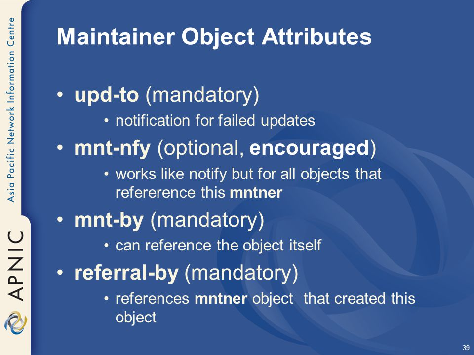 39 Maintainer Object Attributes upd-to (mandatory) notification for failed updates mnt-nfy (optional, encouraged) works like notify but for all objects that refererence this mntner mnt-by (mandatory) can reference the object itself referral-by (mandatory) references mntner object that created this object