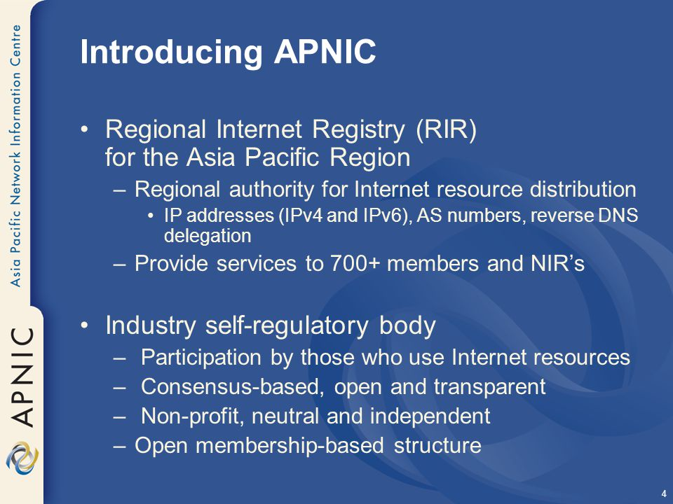 4 Introducing APNIC Regional Internet Registry (RIR) for the Asia Pacific Region –Regional authority for Internet resource distribution IP addresses (IPv4 and IPv6), AS numbers, reverse DNS delegation –Provide services to 700+ members and NIR's Industry self-regulatory body – Participation by those who use Internet resources – Consensus-based, open and transparent – Non-profit, neutral and independent –Open membership-based structure