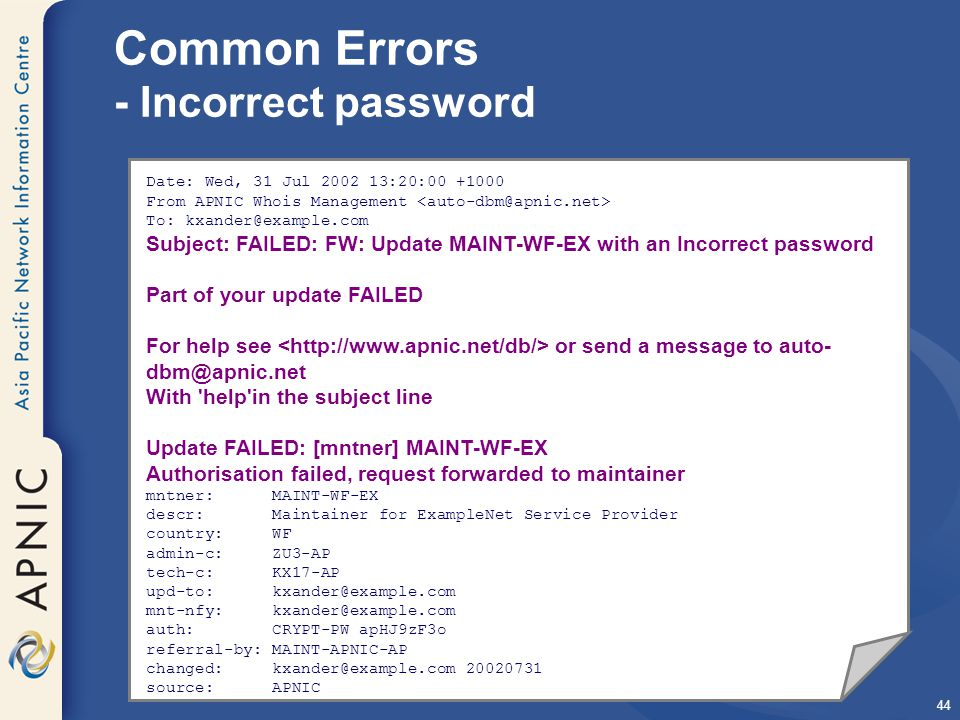 44 Common Errors - Incorrect password Date: Wed, 31 Jul 2002 13:20:00 +1000 From APNIC Whois Management To: kxander@example.com Subject: FAILED: FW: Update MAINT-WF-EX with an Incorrect password Part of your update FAILED For help see or send a message to auto- dbm@apnic.net With help in the subject line Update FAILED: [mntner] MAINT-WF-EX Authorisation failed, request forwarded to maintainer mntner: MAINT-WF-EX descr: Maintainer for ExampleNet Service Provider country: WF admin-c: ZU3-AP tech-c: KX17-AP upd-to: kxander@example.com mnt-nfy: kxander@example.com auth: CRYPT-PW apHJ9zF3o referral-by: MAINT-APNIC-AP changed: kxander@example.com 20020731 source: APNIC
