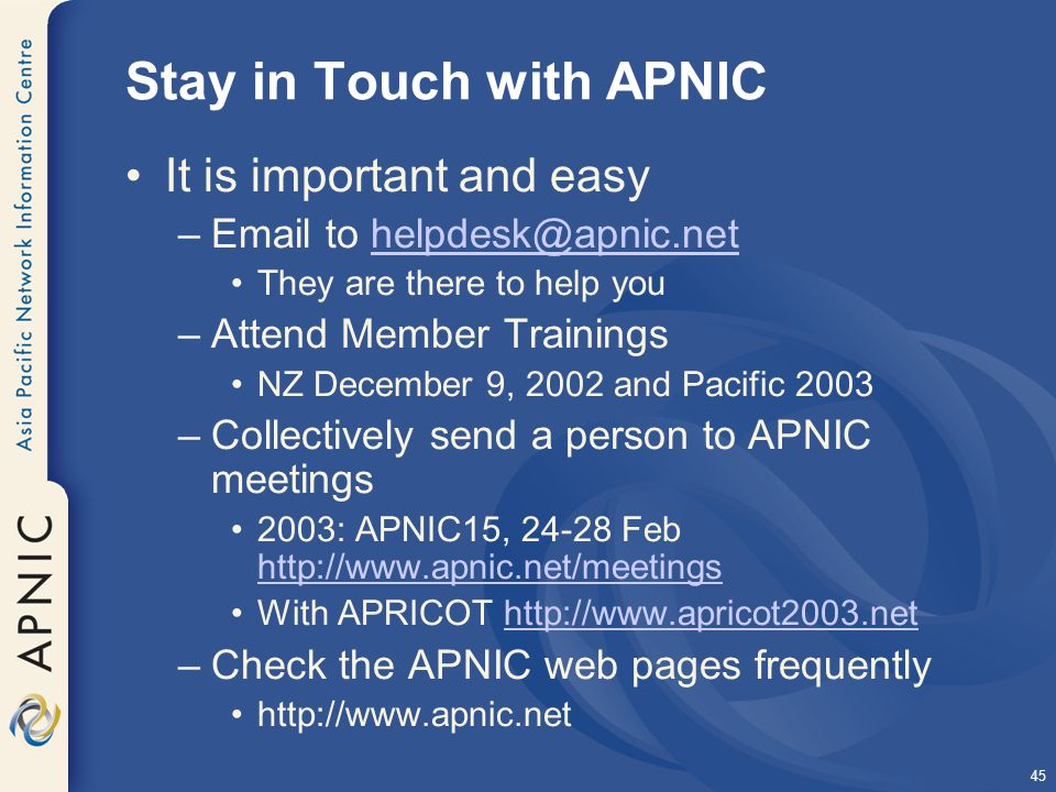 45 Stay in Touch with APNIC It is important and easy –Email to helpdesk@apnic.nethelpdesk@apnic.net They are there to help you –Attend Member Trainings NZ December 9, 2002 and Pacific 2003 –Collectively send a person to APNIC meetings 2003: APNIC15, 24-28 Feb http://www.apnic.net/meetings http://www.apnic.net/meetings With APRICOT http://www.apricot2003.nethttp://www.apricot2003.net –Check the APNIC web pages frequently http://www.apnic.net