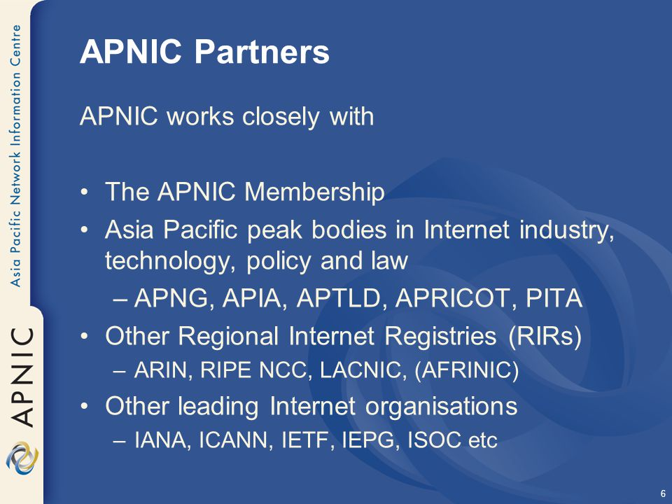 6 APNIC Partners APNIC works closely with The APNIC Membership Asia Pacific peak bodies in Internet industry, technology, policy and law –APNG, APIA, APTLD, APRICOT, PITA Other Regional Internet Registries (RIRs) –ARIN, RIPE NCC, LACNIC, (AFRINIC) Other leading Internet organisations –IANA, ICANN, IETF, IEPG, ISOC etc