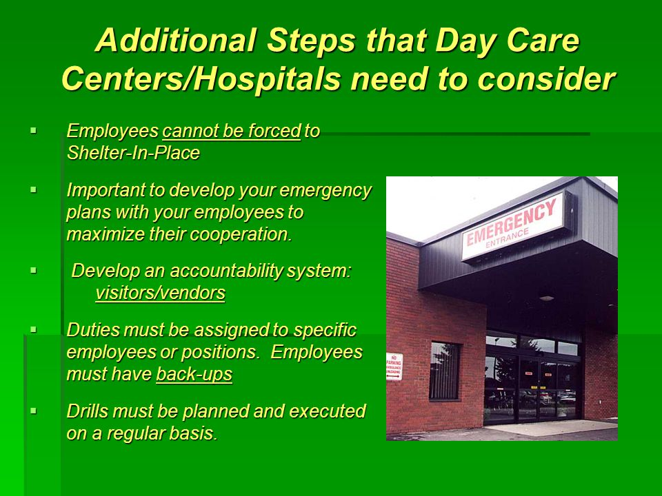 Additional Steps that Day Care Centers/Hospitals need to consider  Employees cannot be forced to Shelter-In-Place  Important to develop your emergency plans with your employees to maximize their cooperation.